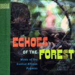 Echoes Of The Forest- Music Of The Central African Pygmies
